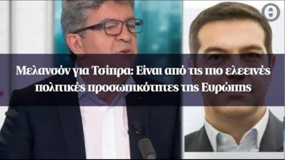 Μελανσόν για Τσίπρα: Είναι από τις πιο ελεεινές πολιτικές προσωπικότητες της Ευρώπης