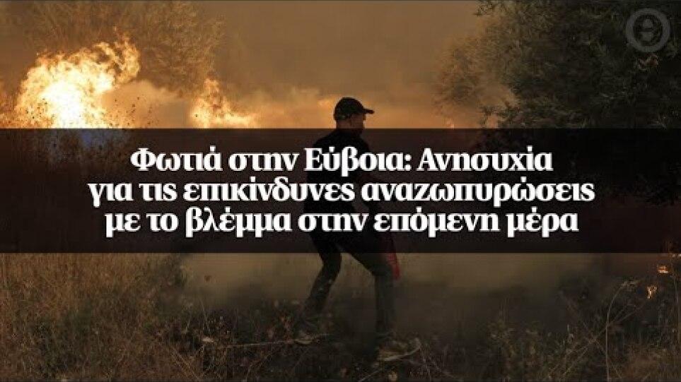 Φωτιά στην Εύβοια: Ανησυχία για τις επικίνδυνες αναζωπυρώσεις με το βλέμμα στην επόμενη μέρα