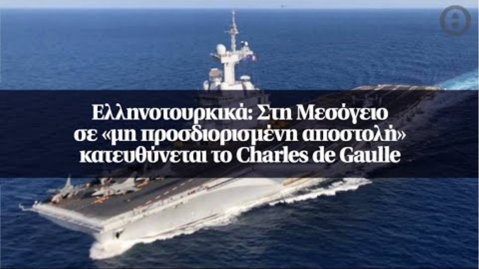 Ελληνοτουρκικά: Στη Μεσόγειο σε «μη προσδιορισμένη αποστολή» κατευθύνεται το Charles de Gaulle